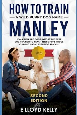 How to train a wild puppy dog named Manley : If all men are dogs, who is the best dog trainer to teach these pups those cunning, clever dog tricks?