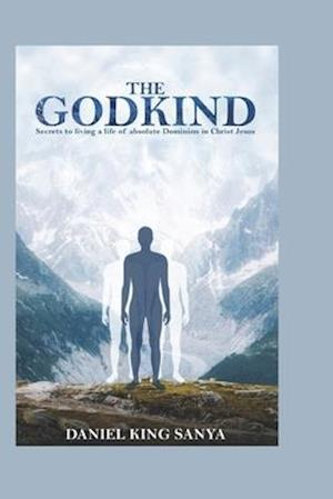 The GodKind: Secrets to living a life of absolute Dominion in Christ Jesus.