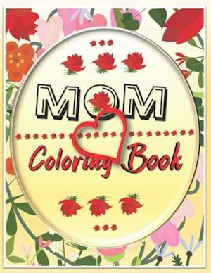 MOM Coloring Book: Motivational Coloring Book For Adults, Mother's Day Coloring Book