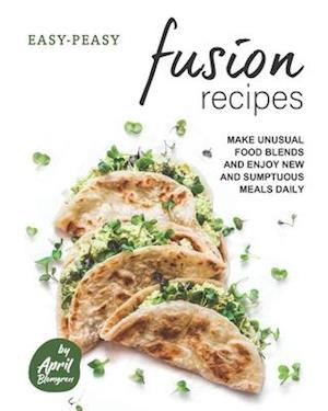 Easy-Peasy Fusion Recipes: Make Unusual Food Blends and Enjoy New and Sumptuous Meals Daily