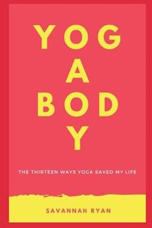 The Thirteen Ways Yoga Saved My Life: Learn The Incredible Physical, Mental and Chronic Conditions Yoga Can Alleviate