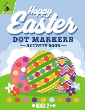 Happy Easter Dot Markers Activity Book Ages 2+: Easy Guided BIG DOTS | Do a Dot Coloring Book For Kids Ages 2-5 | Easter Gifts for Toddlers