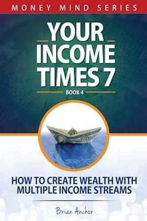 Your Income Times 7: How To Create Wealth With Multiple Income Streams