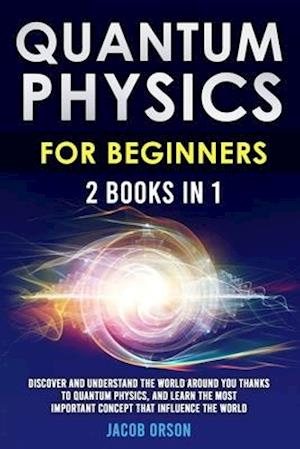 Quantum Physics for Beginners: 2 Books in 1: Discover and Understand the World Around you Thanks to Quantum Physics, And Learn The Most Important Conc