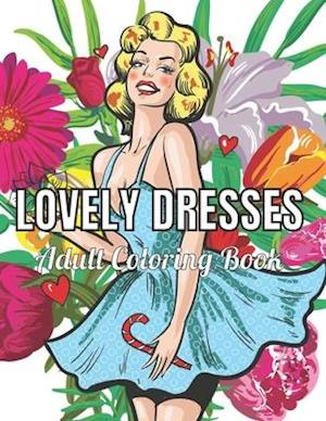 Lovely Dresses Adult Coloring Book : An Adult Coloring Book with Beautiful Women Wearing Cute Vintage Dresses For Stress Relief and Relaxation.