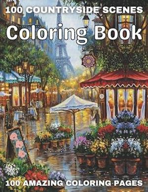 100 Countryside Scenes Coloring Book 100 Amazing Coloring Pages: An Adult Coloring Book Featuring 100 Amazing Coloring Pages with Beautiful Country Ga