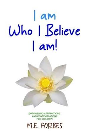 I Am Who I Believe I Am!: 111 Empowering Affirmations and Contemplations for Children