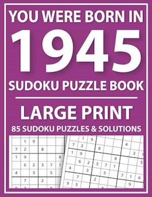 Large Print Sudoku Puzzle Book: You Were Born In 1945: A Special Easy To Read Sudoku Puzzles For Adults Large Print (Easy to Read Sudoku Puzzles for S