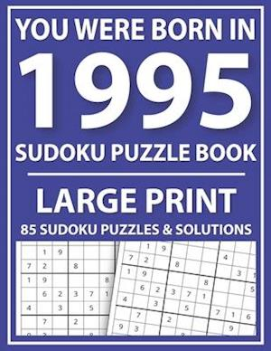 You Were Born In 1995: Sudoku Puzzle Book: Large Print Sudoku Puzzle Book For All Puzzle Fans With Puzzles & Solutions