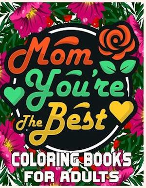Mom You're The Best Coloring Books For Adults: A Mom Coloring Book for Adults ,Flower and Floral with Inspirational Quotes to color. | Mothers Day Co