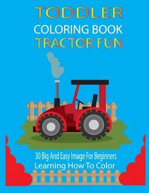 Toddler Coloring Book Tractor Fun: 30 Big And Easy Images For Beginners Learning How To Color Ages 2-5