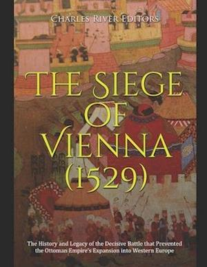 The Siege of Vienna (1529): The History and Legacy of the Decisive Battle that Prevented the Ottoman Empire's Expansion into Western Europe