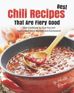 Best Chili Recipes That Are Fiery Good: Chili Cookbook to Give You and Your Loved One's Warmth and Excitement