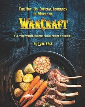 The Not-So-Official Cookbook of World of Warcraft: All the Wholesome Food from Azeroth