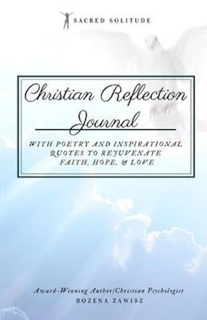 Christian Reflection Journal: Sacred Solitude: With Poetry and Inspirational Quotes to Rejuvenate Faith, Hope, & Love